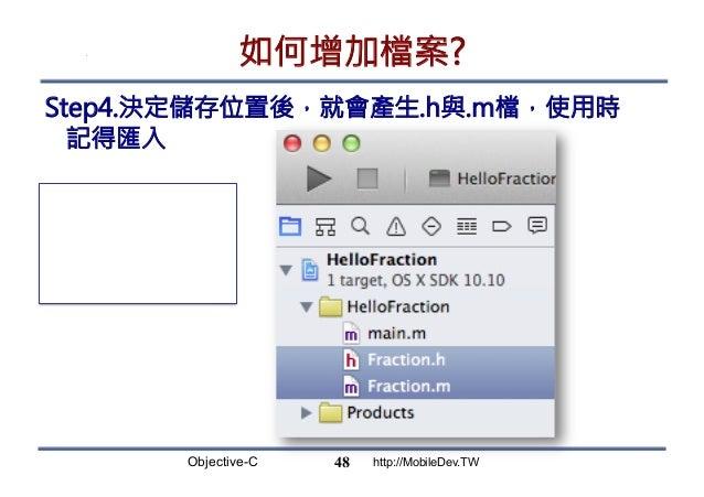 Objective-C http://MobileDev.TW 如何增加檔案? Step4.決定儲存位置後,就會產生.h與.m檔,使用時 記得匯入 48 .h:宣告 .m:實作