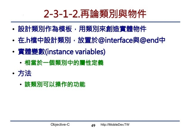 Objective-C http://MobileDev.TW 2-3-1-2.再論類別與物件 • 設計類別作為模板,用類別來創造實體物件 • 在.h檔中設計類別,放置於@interface與@end中 • 實體變數(instance v...