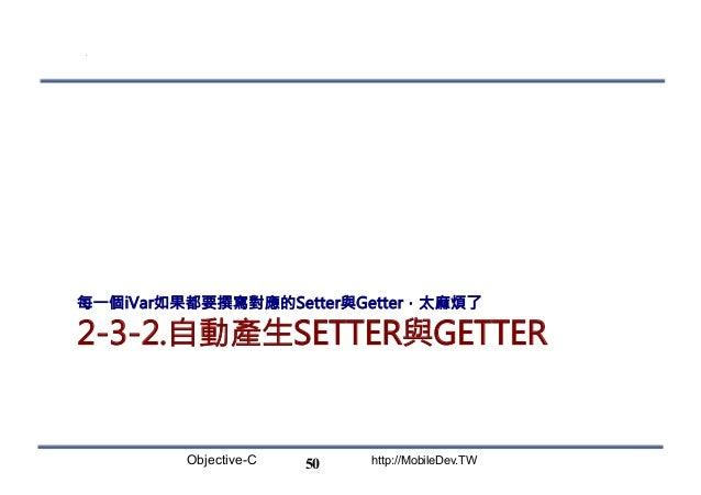 Objective-C http://MobileDev.TW 2-3-2.自動產生SETTER與GETTER 每一個iVar如果都要撰寫對應的Setter與Getter,太麻煩了 50