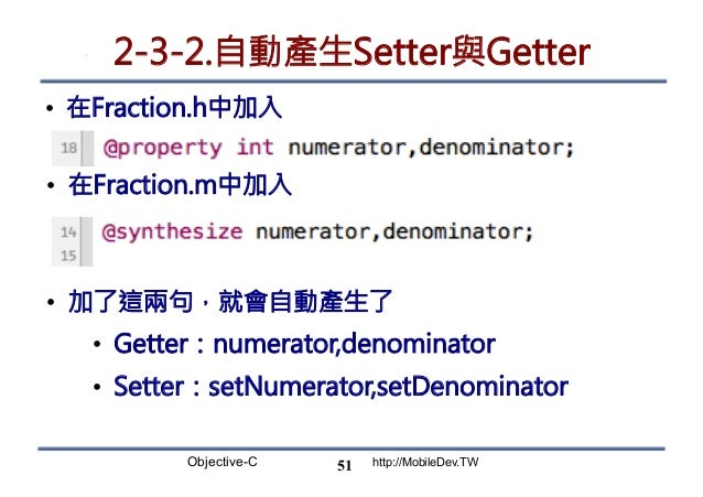 Objective-C http://MobileDev.TW 2-3-2.自動產生Setter與Getter • 在Fraction.h中加入 51 • 在Fraction.m中加入 • 加了這兩句,就會自動產生了 • Getter:...