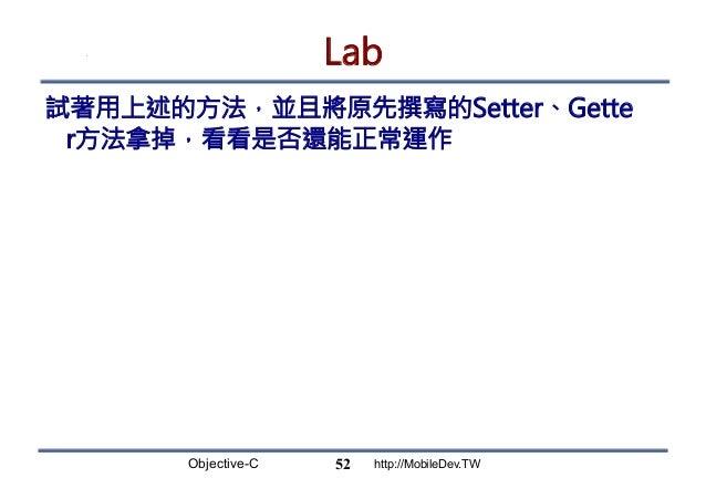Objective-C http://MobileDev.TW Lab 試著用上述的方法,並且將原先撰寫的Setter、Gette r方法拿掉,看看是否還能正常運作 52