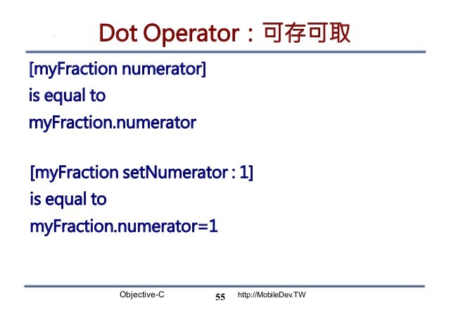 Objective-C http://MobileDev.TW Dot Operator:可存可取 [myFraction numerator] is equal to  myFraction.numerator 55 [myFraction ...
