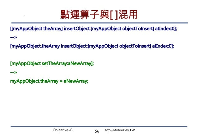 Objective-C http://MobileDev.TW 點運算子與[ ]混用 [[myAppObject theArray] insertObject:[myAppObject objectToInsert] atIndex:0]; -...