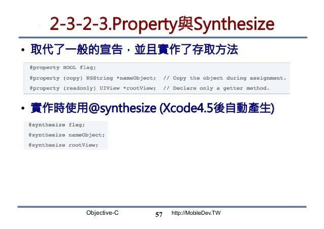 Objective-C http://MobileDev.TW 2-3-2-3.Property與Synthesize • 取代了一般的宣告,並且實作了存取方法 • 實作時使用@synthesize (Xcode4.5後自動產生)  57