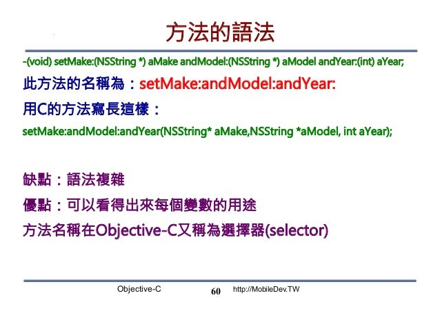 Objective-C http://MobileDev.TW 方法的語法 -(void) setMake:(NSString *) aMake andModel:(NSString *) aModel andYear:(int) aYear;...