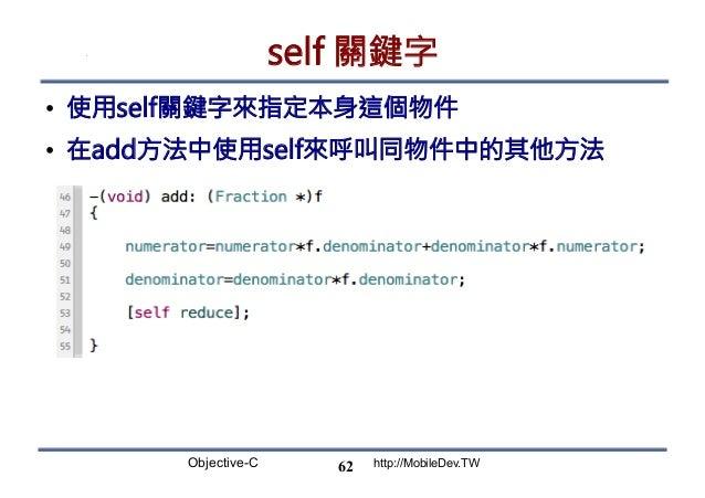 Objective-C http://MobileDev.TW self 關鍵字 • 使用self關鍵字來指定本身這個物件 • 在add方法中使用self來呼叫同物件中的其他方法 62