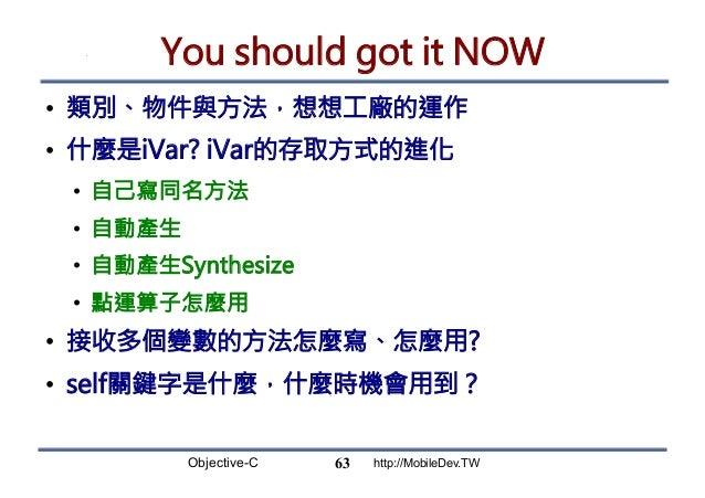 Objective-C http://MobileDev.TW You should got it NOW • 類別、物件與方法,想想工廠的運作 • 什麼是iVar? iVar的存取方式的進化 • 自己寫同名方法 • 自動產生 • 自...