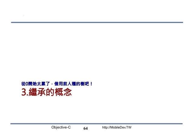 Objective-C http://MobileDev.TW 3.繼承的概念 從0開始太累了,借用前人種的樹吧! 64