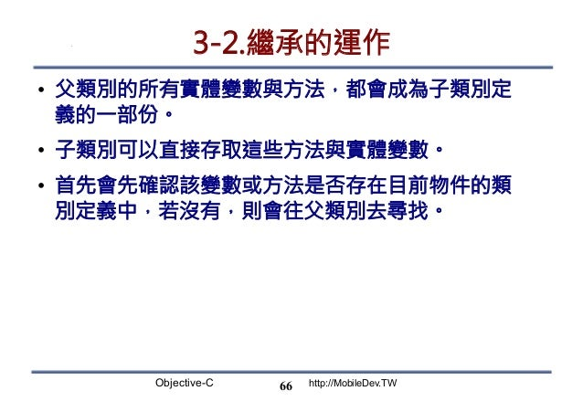 Objective-C http://MobileDev.TW 3-2.繼承的運作 • 父類別的所有實體變數與方法,都會成為子類別定 義的一部份。 • 子類別可以直接存取這些方法與實體變數。 • 首先會先確認該變數或方法是否存在目前物件的...