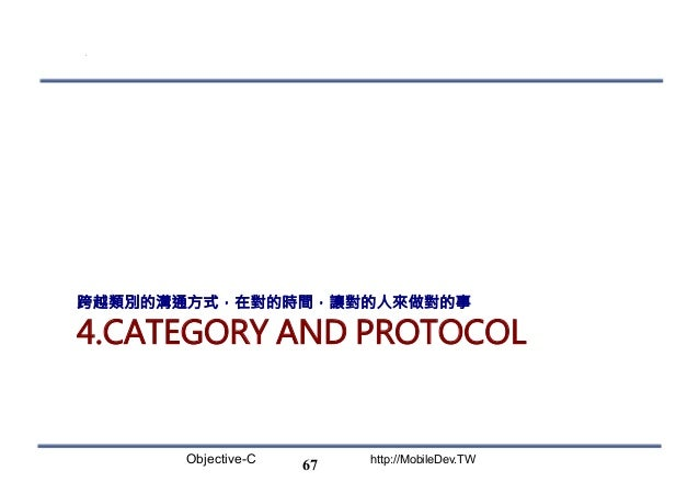 Objective-C http://MobileDev.TW 4.CATEGORY AND PROTOCOL 跨越類別的溝通方式,在對的時間,讓對的人來做對的事 67