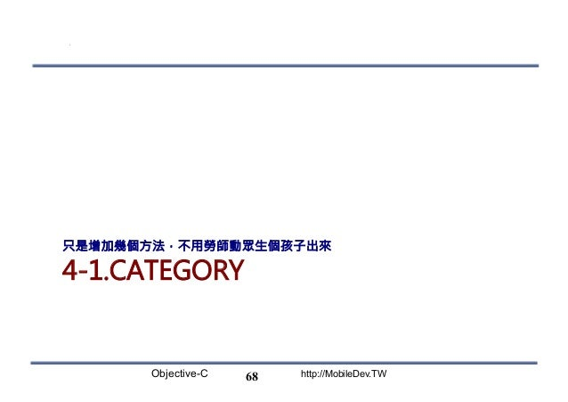 Objective-C http://MobileDev.TW 4-1.CATEGORY 只是增加幾個方法,不用勞師動眾生個孩子出來 68