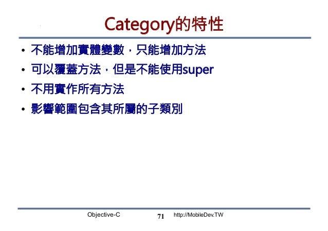 Objective-C http://MobileDev.TW Category的特性 • 不能增加實體變數,只能增加方法 • 可以覆蓋方法,但是不能使用super • 不用實作所有方法 • 影響範圍包含其所屬的子類別 71