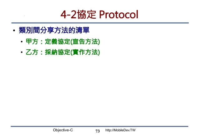 Objective-C http://MobileDev.TW 4-2協定 Protocol • 類別間分享方法的清單 • 甲方:定義協定(宣告方法) • 乙方:採納協定(實作方法) 73