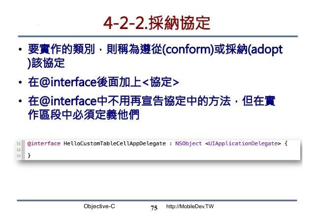 Objective-C http://MobileDev.TW 4-2-2.採納協定 • 要實作的類別,則稱為遵從(conform)或採納(adopt )該協定 • 在@interface後面加上協定 • 在@interface中不用再宣...