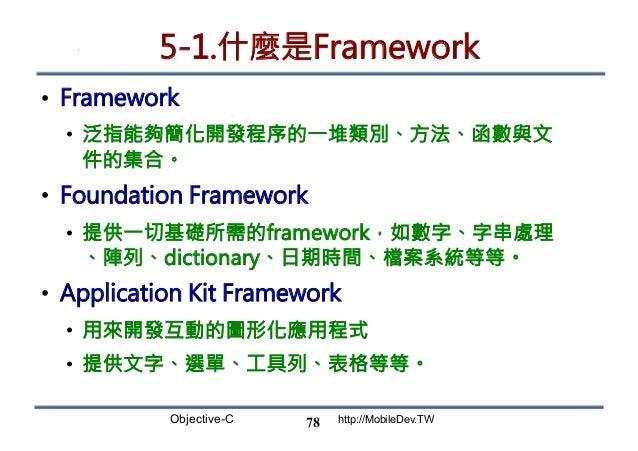 Objective-C http://MobileDev.TW 5-1.什麼是Framework • Framework • 泛指能夠簡化開發程序的一堆類別、方法、函數與文 件的集合。 • Foundation Framework • ...