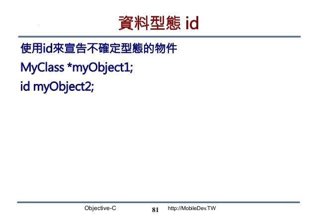 Objective-C http://MobileDev.TW 資料型態 id 使用id來宣告不確定型態的物件 MyClass *myObject1; id myObject2; 81