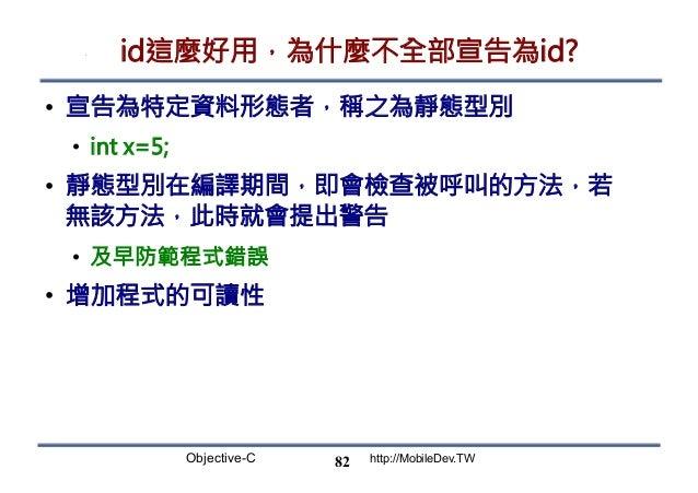 Objective-C http://MobileDev.TW id這麼好用,為什麼不全部宣告為id? • 宣告為特定資料形態者,稱之為靜態型別 • int x=5; • 靜態型別在編譯期間,即會檢查被呼叫的方法,若 無該方法,此時就會提...