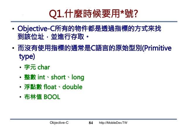 Objective-C http://MobileDev.TW Q1.什麼時候要用*號? • Objective-C所有的物件都是透過指標的方式來找 到該位址,並進行存取。 • 而沒有使用指標的通常是C語言的原始型別(Primitive t...