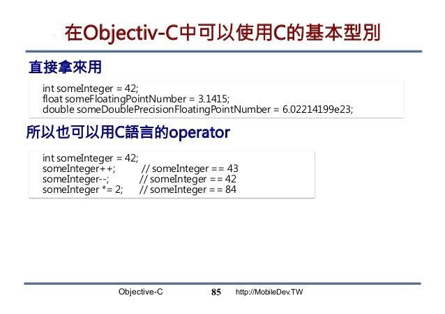 Objective-C http://MobileDev.TW 在Objectiv-C中可以使用C的基本型別 直接拿來用 85 int someInteger = 42; float someFloatingPointNumber = 3.14...