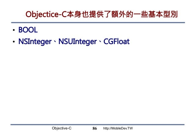 Objective-C http://MobileDev.TW Objectice-C本身也提供了額外的一些基本型別 • BOOL • NSInteger、NSUInteger、CGFloat 86