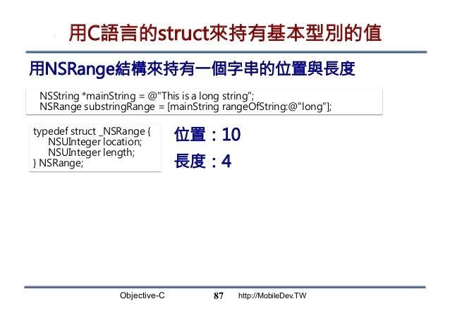 Objective-C http://MobileDev.TW 用C語言的struct來持有基本型別的值 用NSRange結構來持有一個字串的位置與長度 87 NSString *mainString = @This is a long str...