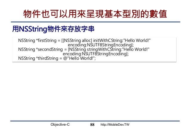 Objective-C http://MobileDev.TW 物件也可以用來呈現基本型別的數值 用NSString物件來存放字串 88 NSString *firstString = [[NSString alloc] initWithCSt...