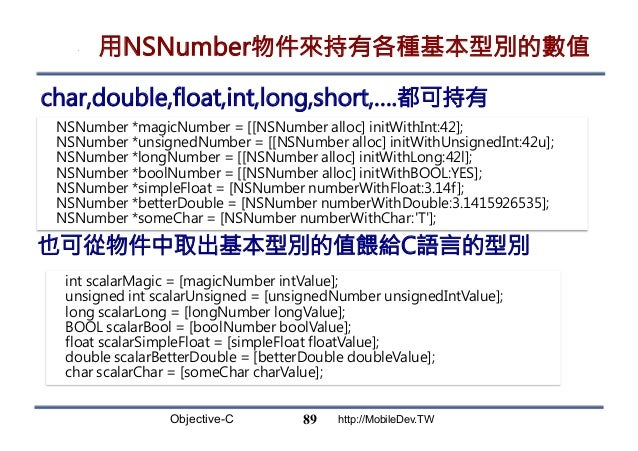 Objective-C http://MobileDev.TW 用NSNumber物件來持有各種基本型別的數值 char,double,float,int,long,short,….都可持有 89 NSNumber *magicNumber =...