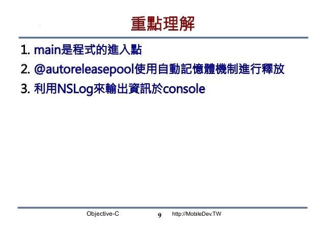Objective-C http://MobileDev.TW 重點理解 1. main是程式的進入點 2. @autoreleasepool使用自動記憶體機制進行釋放 3. 利用NSLog來輸出資訊於console 9
