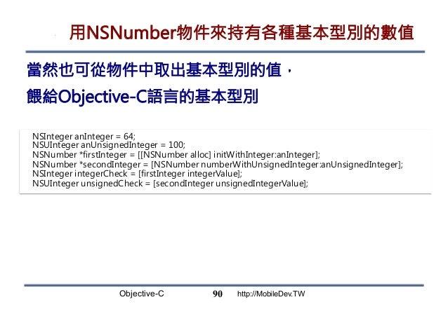 Objective-C http://MobileDev.TW 用NSNumber物件來持有各種基本型別的數值 90 當然也可從物件中取出基本型別的值, 餵給Objective-C語言的基本型別 NSInteger anInteger = 64...