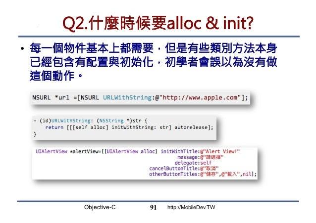 Objective-C http://MobileDev.TW Q2.什麼時候要alloc  init? • 每一個物件基本上都需要,但是有些類別方法本身 已經包含有配置與初始化,初學者會誤以為沒有做 這個動作。 91