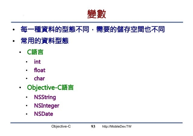 Objective-C http://MobileDev.TW 變數 • 每一種資料的型態不同,需要的儲存空間也不同 • 常用的資料型態 • C語言 • int • float • char • Objective-C語言 • ...