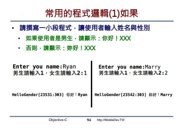 Objective-C http://MobileDev.TW 常用的程式邏輯(1)如果 • 請撰寫一小段程式,讓使用者輸入姓名與性別 • 如果使用者是男生,請顯示:你好!XXX • 否則,請顯示:妳好!XXX 94