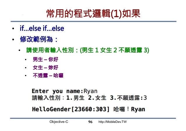 Objective-C http://MobileDev.TW 常用的程式邏輯(1)如果 • if…else if…else • 修改範例為: • 請使用者輸入性別:(男生 1 女生 2 不願透露 3) • 男生 – 你好 • 女生 ...