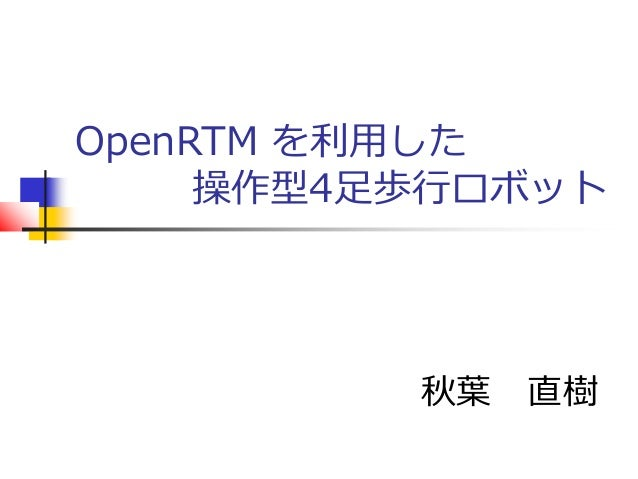 OpenRTM を利用した 操作型4足歩行ロボット 秋葉 直樹