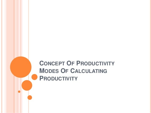 CONCEPT OF PRODUCTIVITY MODES OF CALCULATING PRODUCTIVITY