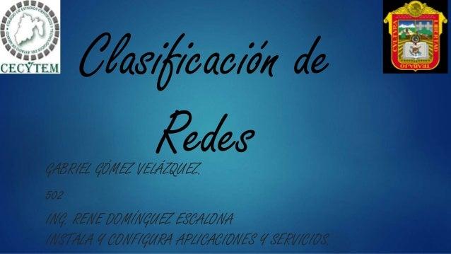 Clasificación de RedesGABRIEL GÓMEZ VELÁZQUEZ. 502 ING. RENE DOMÍNGUEZ ESCALONA INSTALA Y CONFIGURA APLICACIONES Y SERVICI...