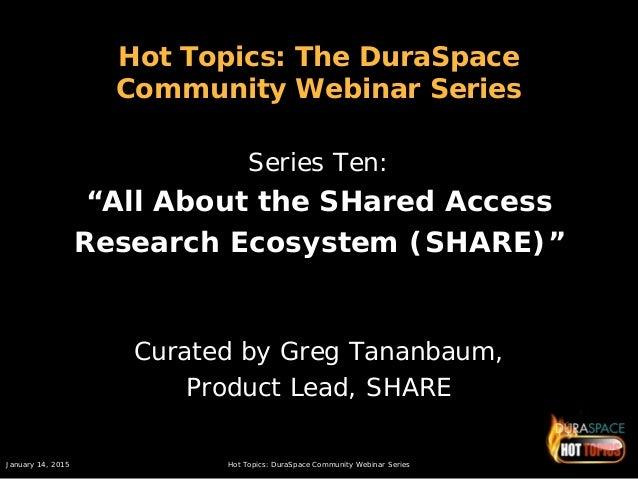 January 14, 2015 Hot Topics: DuraSpace Community Webinar Series Hot Topics: The DuraSpace Community Webinar Series Series ...