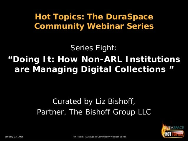 January 22, 2015 Hot Topics: DuraSpace Community Webinar Series Hot Topics: The DuraSpace Community Webinar Series Series ...
