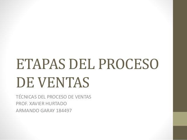 ETAPAS DEL PROCESO DE VENTAS TÉCNICAS DEL PROCESO DE VENTAS PROF. XAVIER HURTADO ARMANDO GARAY 184497