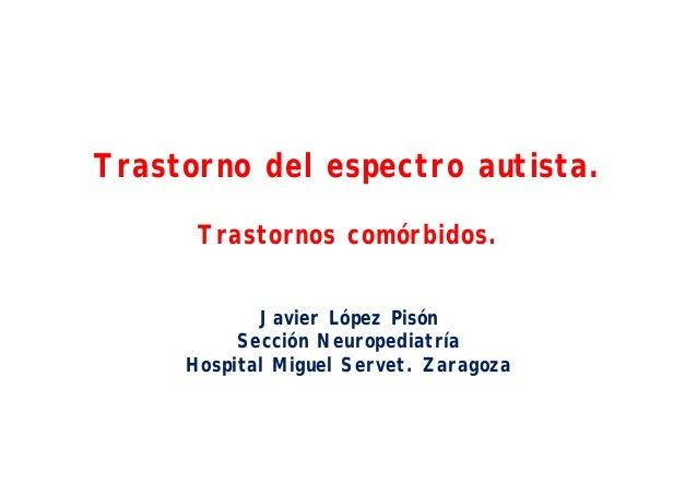 Trastorno del espectro autista. Trastornos comórbidos. Javier López Pisón Sección Neuropediatría Hospital Miguel Servet. Z...