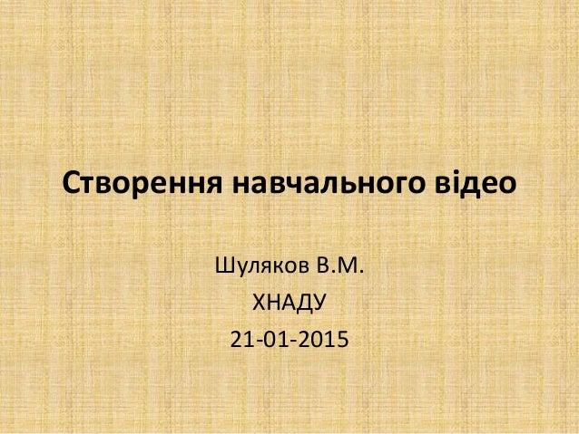 Створення навчального відео Шуляков В.М. ХНАДУ 21-01-2015