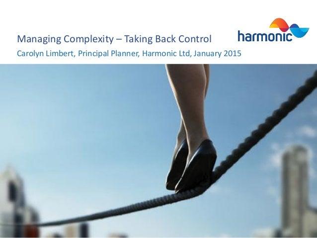 Managing Complexity – Taking Back Control Carolyn Limbert, Principal Planner, Harmonic Ltd, January 2015