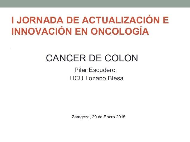 I JORNADA DE ACTUALIZACIÓN E INNOVACIÓN EN ONCOLOGÍA • CANCER DE COLON Pilar Escudero HCU Lozano Blesa Zaragoza, 20 de Ene...