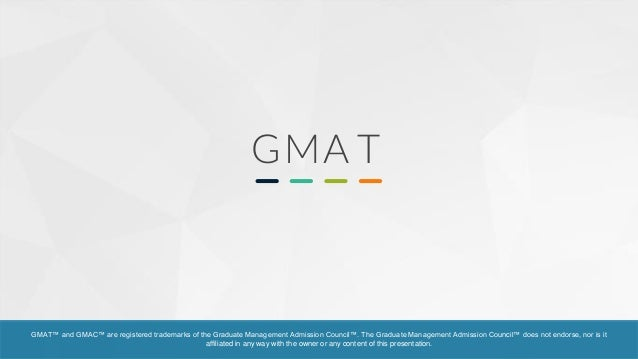 GMA T GMAT™ and GMAC™ are registered trademarks of the Graduate Management Admission Council™. The Graduate Management Adm...