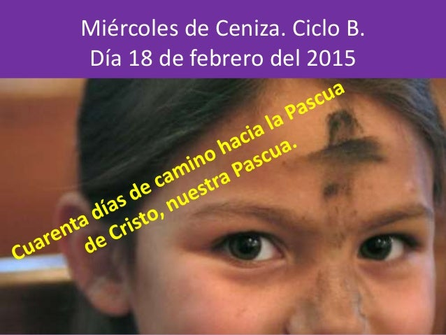 Miércoles de Ceniza. Ciclo B. Día 18 de febrero del 2015