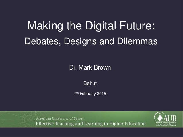 Making the Digital Future: Debates, Designs and Dilemmas Dr. Mark Brown Beirut 7th February 2015