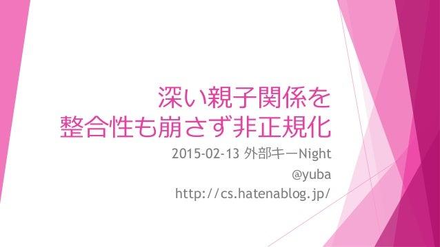 深い親子関係を 整合性も崩さず非正規化 2015-02-13 外部キーNight @yuba http://cs.hatenablog.jp/