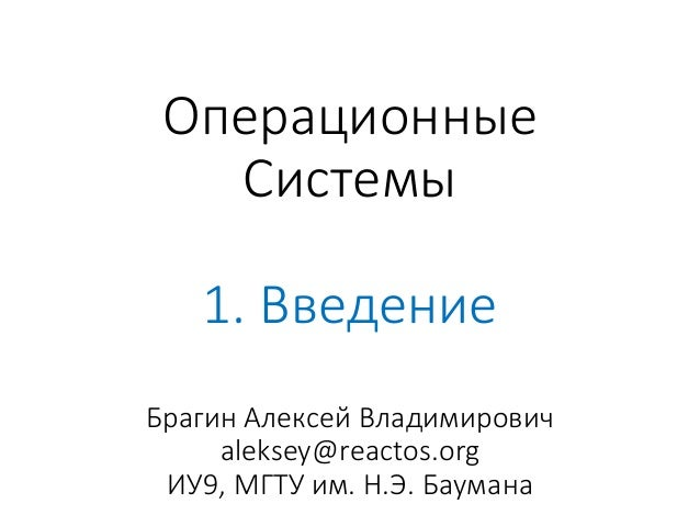 Операционные Системы 1. Введение Брагин Алексей Владимирович aleksey@reactos.org ИУ9, МГТУ им. Н.Э. Баумана