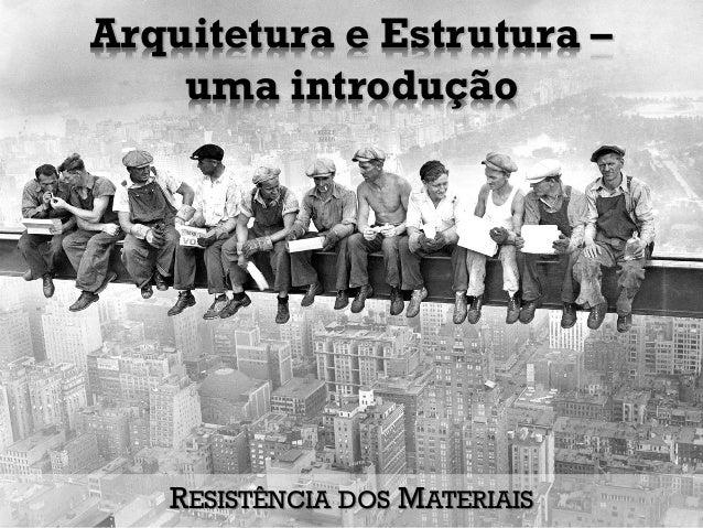 Arquitetura e Estrutura – uma introdução RESISTÊNCIA DOS MATERIAIS