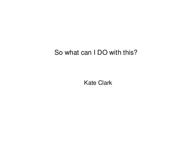Kate Clark So what can I DO with this?